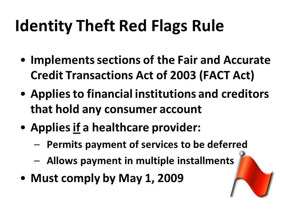 Identity Theft Red Flags Rule Implements sections of the Fair and Accurate Credit Transactions Act of 2003 (FACT Act) Applies to financial institutions and creditors that hold any consumer account Applies if a healthcare provider: –Permits payment of services to be deferred –Allows payment in multiple installments Must comply by May 1, 2009