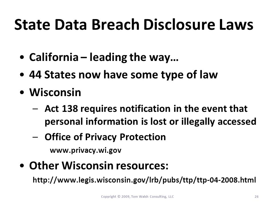 State Data Breach Disclosure Laws California – leading the way… 44 States now have some type of law Wisconsin –Act 138 requires notification in the event that personal information is lost or illegally accessed –Office of Privacy Protection www.privacy.wi.gov Other Wisconsin resources: http://www.legis.wisconsin.gov/lrb/pubs/ttp/ttp-04-2008.html 26Copyright © 2009, Tom Walsh Consulting, LLC