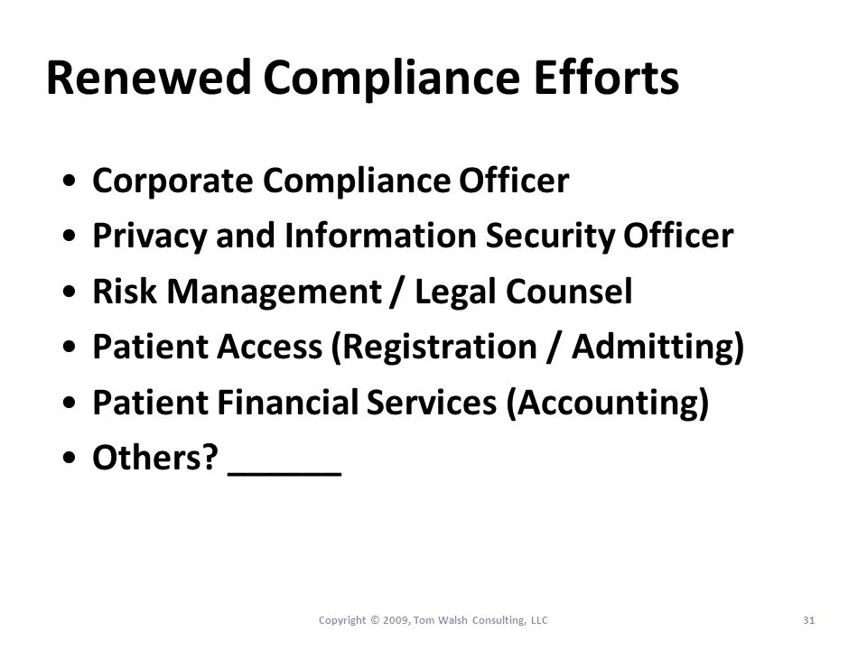 Renewed Compliance Efforts Corporate Compliance Officer Privacy and Information Security Officer Risk Management / Legal Counsel Patient Access (Registration / Admitting) Patient Financial Services (Accounting) Others.