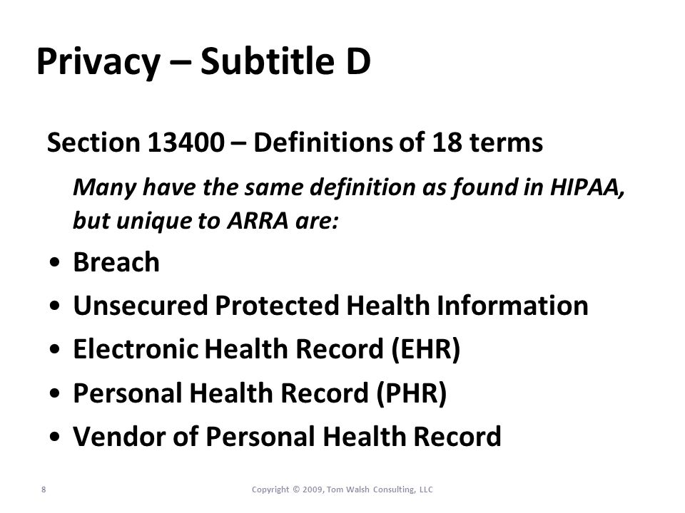 Privacy – Subtitle D Section 13400 – Definitions of 18 terms Many have the same definition as found in HIPAA, but unique to ARRA are: Breach Unsecured Protected Health Information Electronic Health Record (EHR) Personal Health Record (PHR) Vendor of Personal Health Record 8Copyright © 2009, Tom Walsh Consulting, LLC