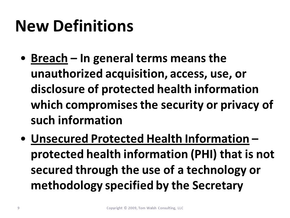 New Definitions Breach – In general terms means the unauthorized acquisition, access, use, or disclosure of protected health information which compromises the security or privacy of such information Unsecured Protected Health Information – protected health information (PHI) that is not secured through the use of a technology or methodology specified by the Secretary 9Copyright © 2009, Tom Walsh Consulting, LLC