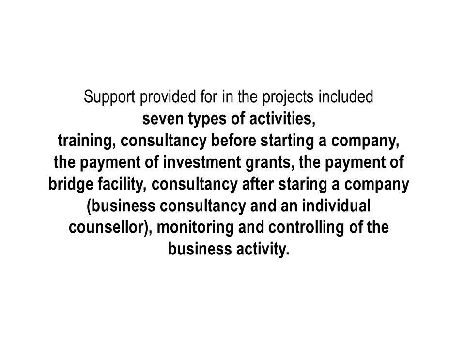 Support provided for in the projects included seven types of activities, training, consultancy before starting a company, the payment of investment grants, the payment of bridge facility, consultancy after staring a company (business consultancy and an individual counsellor), monitoring and controlling of the business activity.