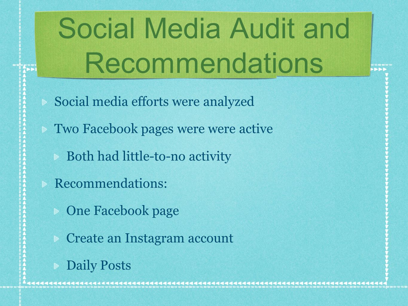 Social Media Audit and Recommendations Social media efforts were analyzed Two Facebook pages were were active Both had little-to-no activity Recommendations: One Facebook page Create an Instagram account Daily Posts