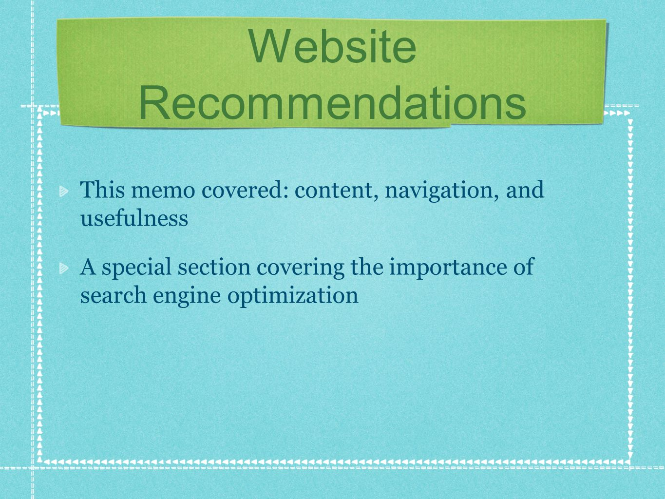 Website Recommendations This memo covered: content, navigation, and usefulness A special section covering the importance of search engine optimization