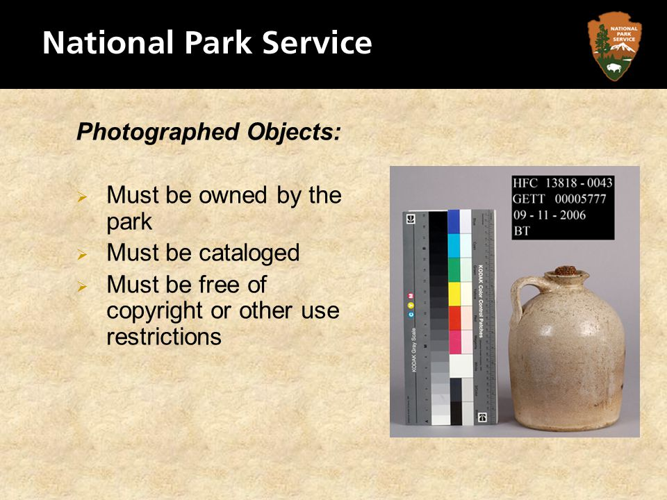Photographed Objects: Must be owned by the park Must be cataloged Must be free of copyright or other use restrictions