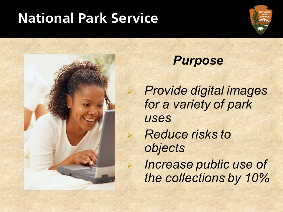 Purpose Provide digital images for a variety of park uses Reduce risks to objects Increase public use of the collections by 10%