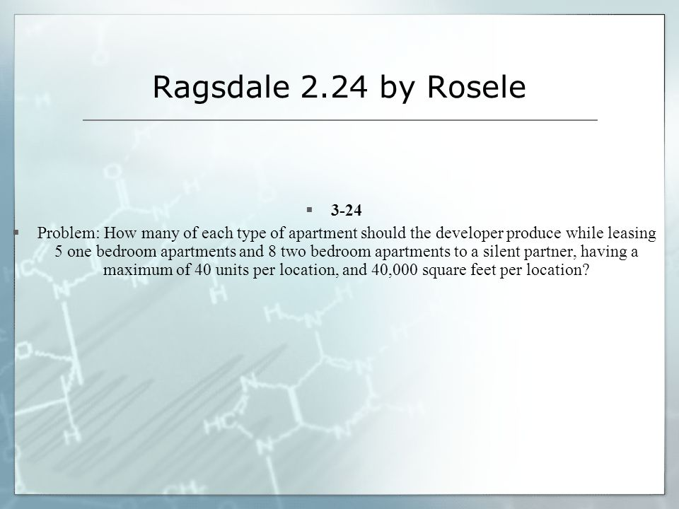 Ragsdale 2.24 by Rosele 3-24 Problem: How many of each type of apartment should the developer produce while leasing 5 one bedroom apartments and 8 two bedroom apartments to a silent partner, having a maximum of 40 units per location, and 40,000 square feet per location?
