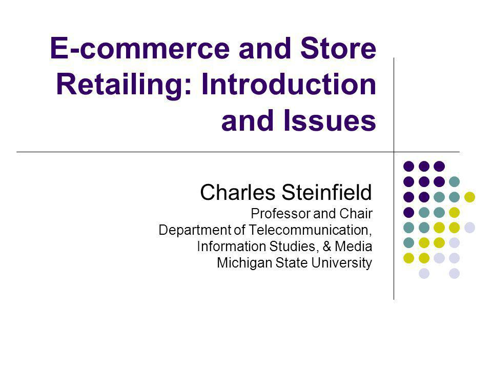 E-commerce and Store Retailing: Introduction and Issues Charles Steinfield Professor and Chair Department of Telecommunication, Information Studies, & Media Michigan State University
