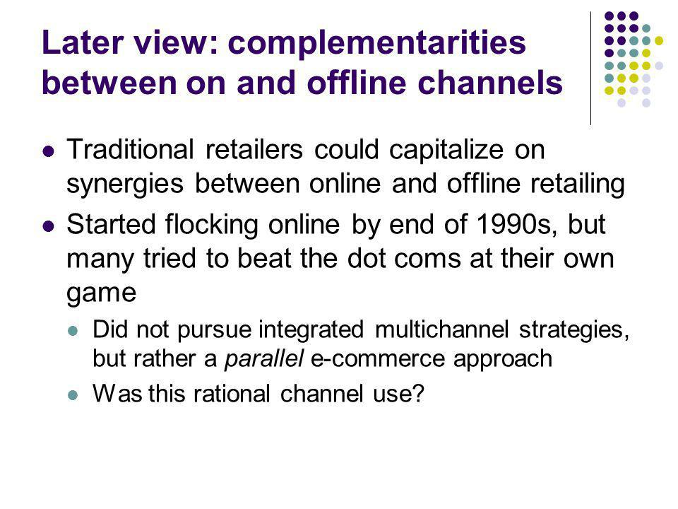 Later view: complementarities between on and offline channels Traditional retailers could capitalize on synergies between online and offline retailing Started flocking online by end of 1990s, but many tried to beat the dot coms at their own game Did not pursue integrated multichannel strategies, but rather a parallel e-commerce approach Was this rational channel use