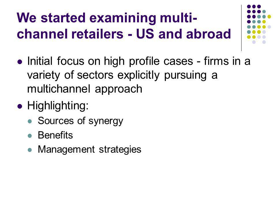We started examining multi- channel retailers - US and abroad Initial focus on high profile cases - firms in a variety of sectors explicitly pursuing a multichannel approach Highlighting: Sources of synergy Benefits Management strategies