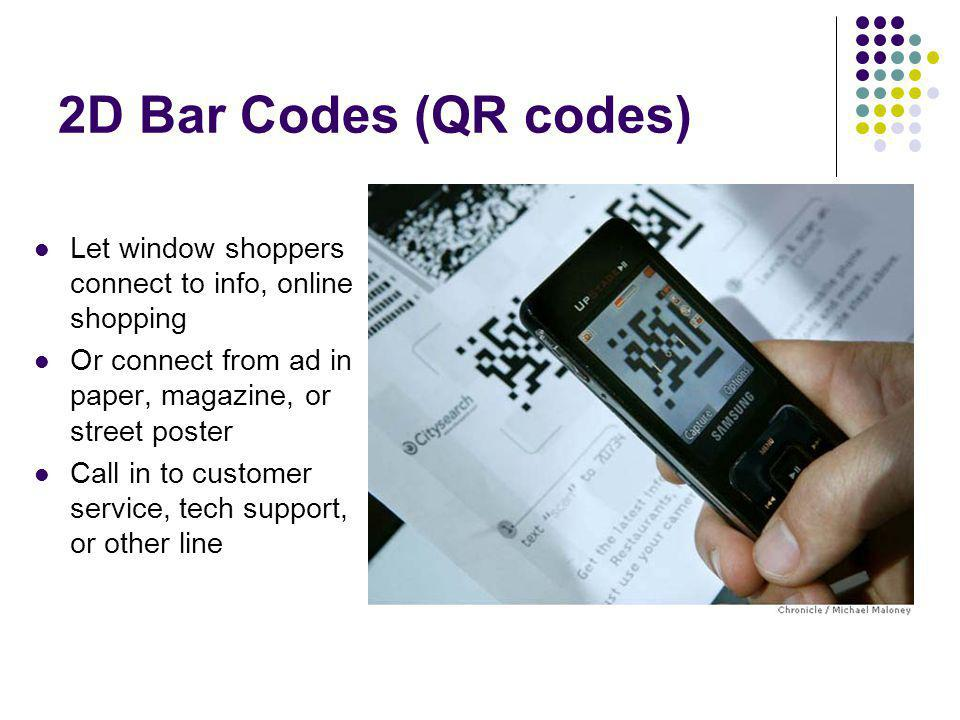2D Bar Codes (QR codes) Let window shoppers connect to info, online shopping Or connect from ad in paper, magazine, or street poster Call in to customer service, tech support, or other line