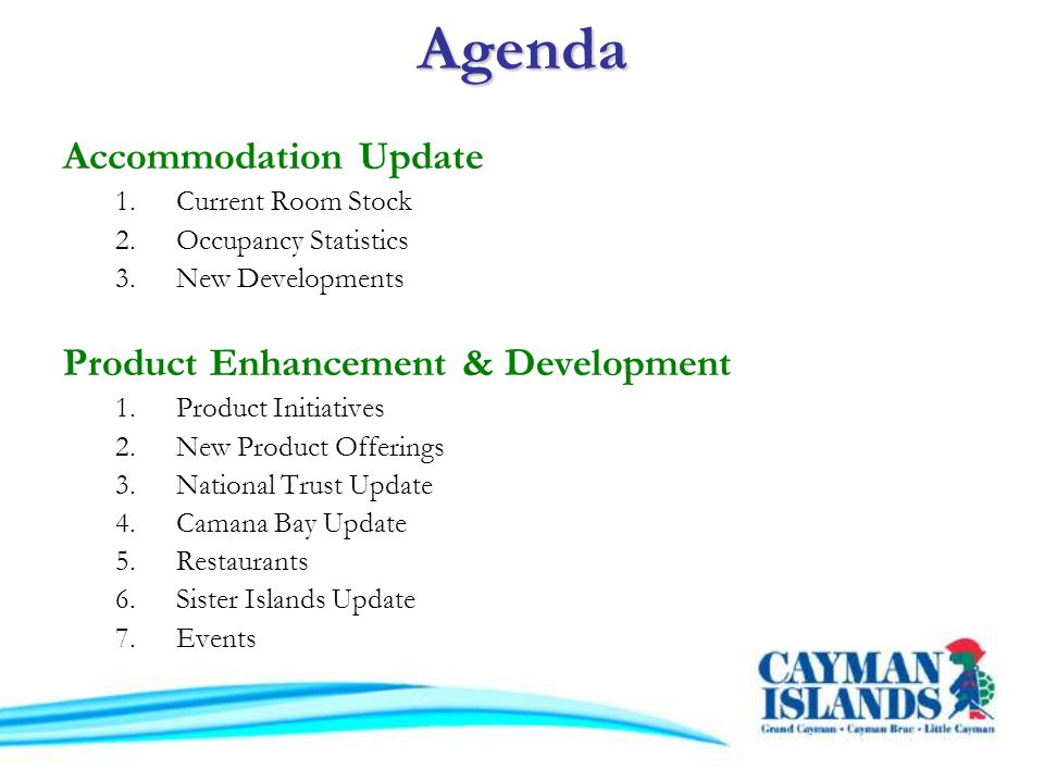 Agenda Accommodation Update 1.Current Room Stock 2.Occupancy Statistics 3.New Developments Product Enhancement & Development 1.Product Initiatives 2.New Product Offerings 3.National Trust Update 4.Camana Bay Update 5.Restaurants 6.Sister Islands Update 7.Events