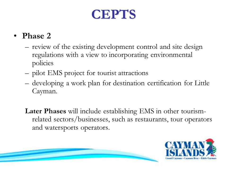 CEPTS Phase 2 –review of the existing development control and site design regulations with a view to incorporating environmental policies –pilot EMS project for tourist attractions –developing a work plan for destination certification for Little Cayman.