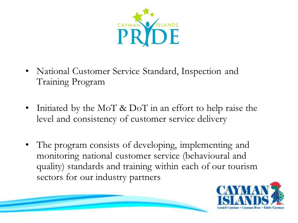 National Customer Service Standard, Inspection and Training Program Initiated by the MoT & DoT in an effort to help raise the level and consistency of customer service delivery The program consists of developing, implementing and monitoring national customer service (behavioural and quality) standards and training within each of our tourism sectors for our industry partners
