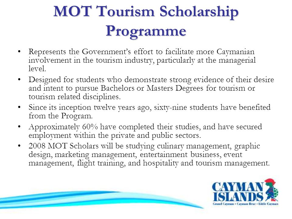MOT Tourism Scholarship Programme Represents the Governments effort to facilitate more Caymanian involvement in the tourism industry, particularly at the managerial level.
