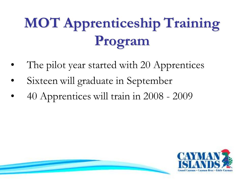 The pilot year started with 20 Apprentices Sixteen will graduate in September 40 Apprentices will train in 2008 - 2009 MOT Apprenticeship Training Program