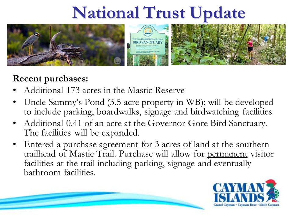 Recent purchases: Additional 173 acres in the Mastic Reserve Uncle Sammys Pond (3.5 acre property in WB); will be developed to include parking, boardwalks, signage and birdwatching facilities Additional 0.41 of an acre at the Governor Gore Bird Sanctuary.