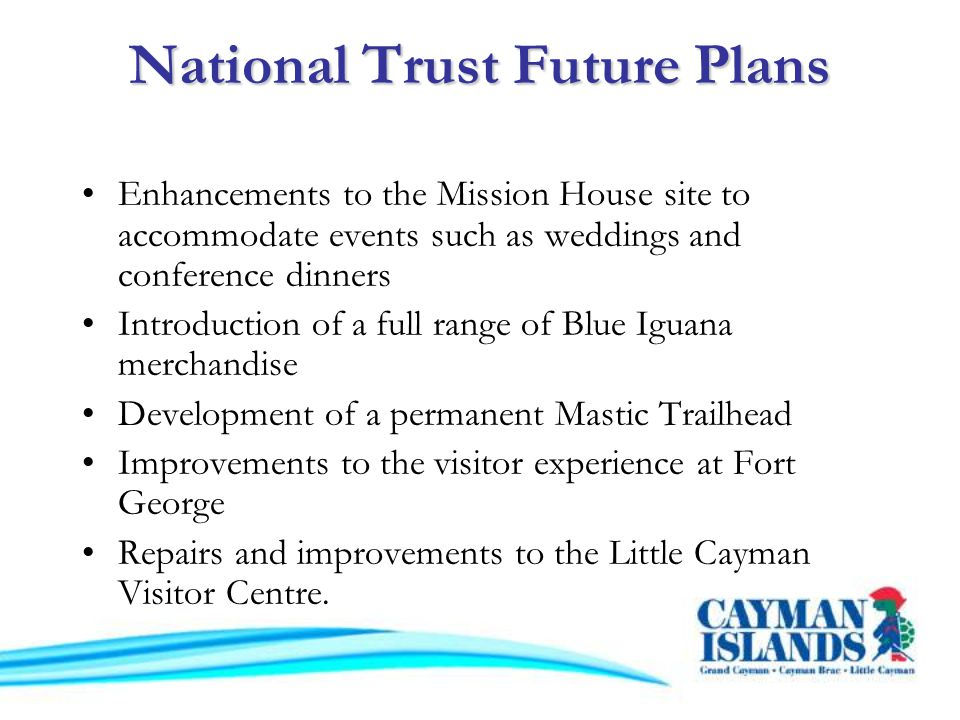 National Trust Future Plans Enhancements to the Mission House site to accommodate events such as weddings and conference dinners Introduction of a full range of Blue Iguana merchandise Development of a permanent Mastic Trailhead Improvements to the visitor experience at Fort George Repairs and improvements to the Little Cayman Visitor Centre.
