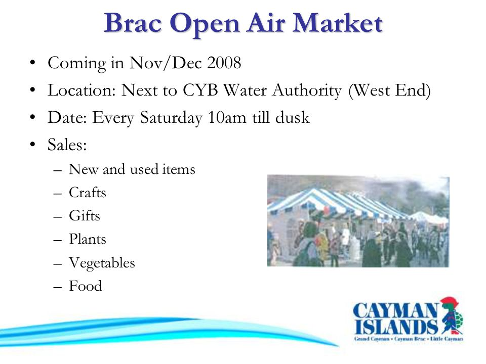 Brac Open Air Market Coming in Nov/Dec 2008 Location: Next to CYB Water Authority (West End) Date: Every Saturday 10am till dusk Sales: –New and used items –Crafts –Gifts –Plants –Vegetables –Food