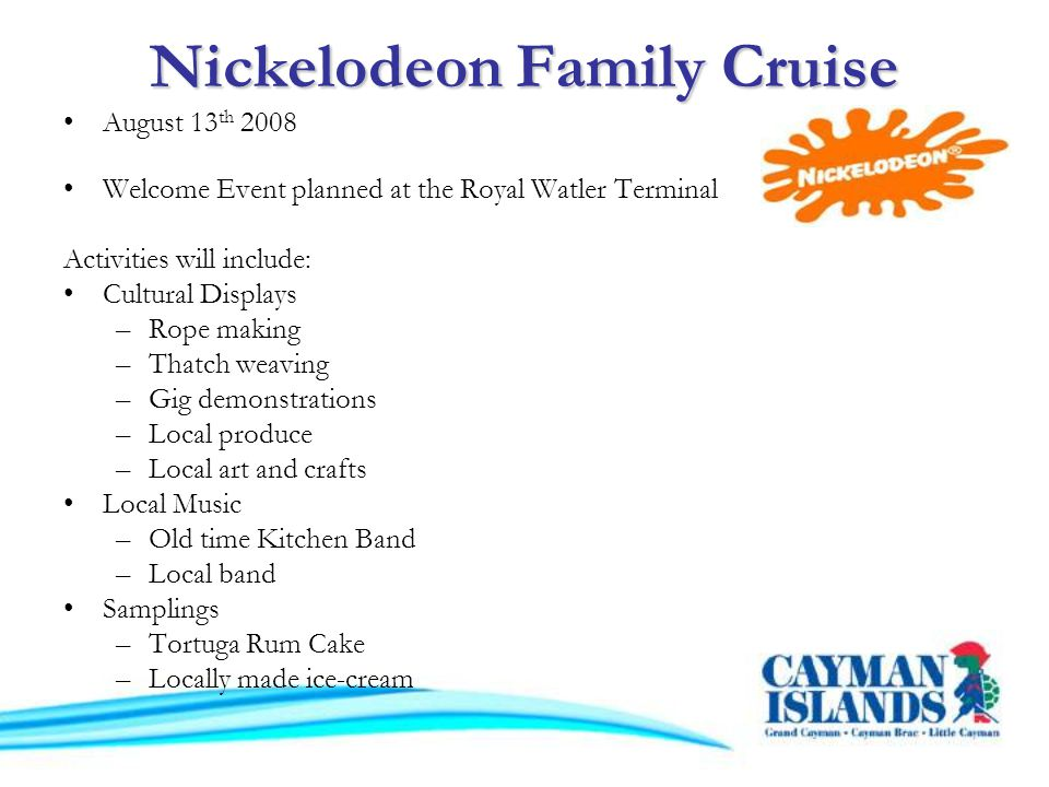 Nickelodeon Family Cruise August 13 th 2008 Welcome Event planned at the Royal Watler Terminal Activities will include: Cultural Displays –Rope making –Thatch weaving –Gig demonstrations –Local produce –Local art and crafts Local Music –Old time Kitchen Band –Local band Samplings –Tortuga Rum Cake –Locally made ice-cream