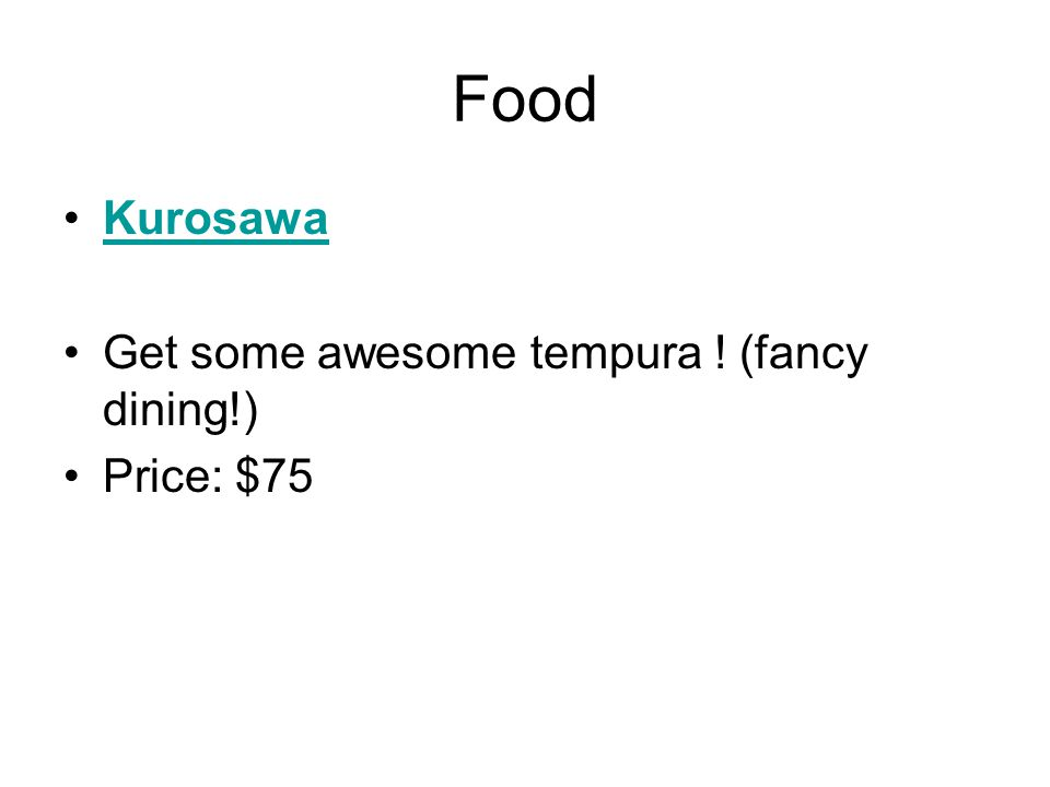 Food Kurosawa Get some awesome tempura ! (fancy dining!) Price: $75