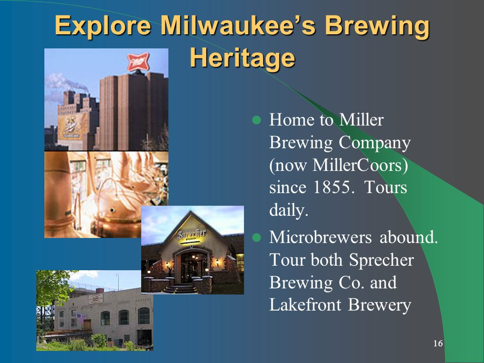 16 Explore Milwaukees Brewing Heritage Home to Miller Brewing Company (now MillerCoors) since 1855.