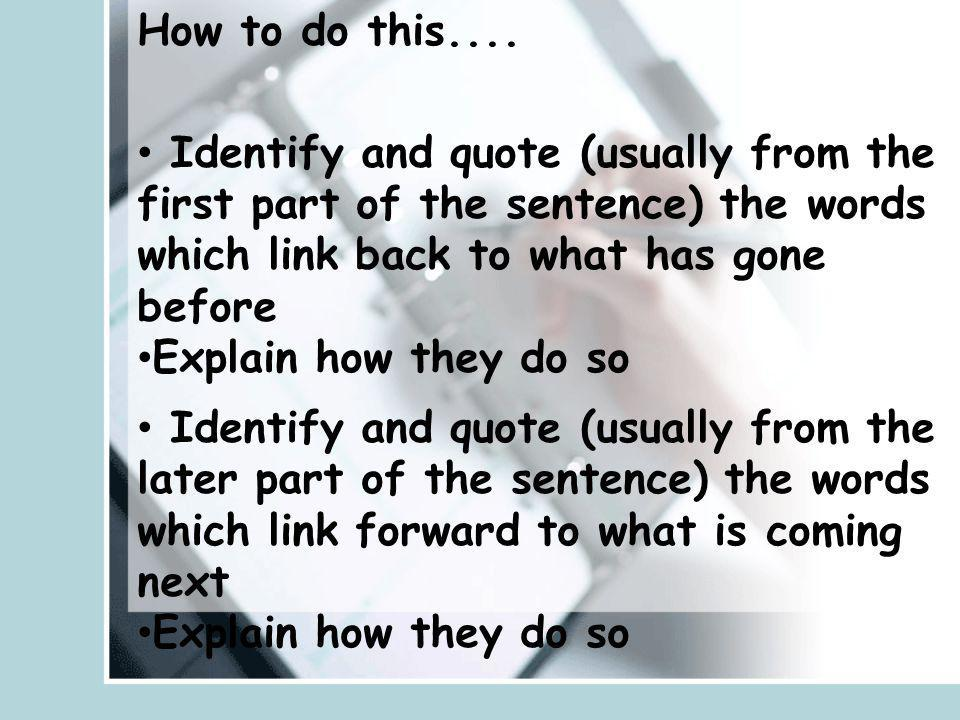 How to do this.... Identify and quote (usually from the first part of the sentence) the words which link back to what has gone before Explain how they