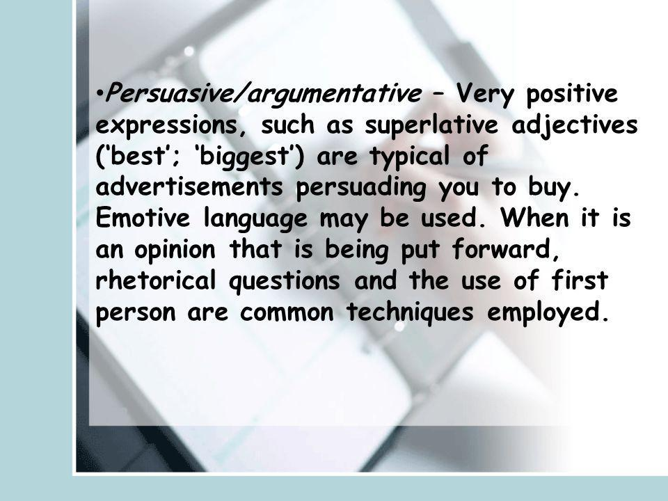 Persuasive/argumentative – Very positive expressions, such as superlative adjectives (best; biggest) are typical of advertisements persuading you to b