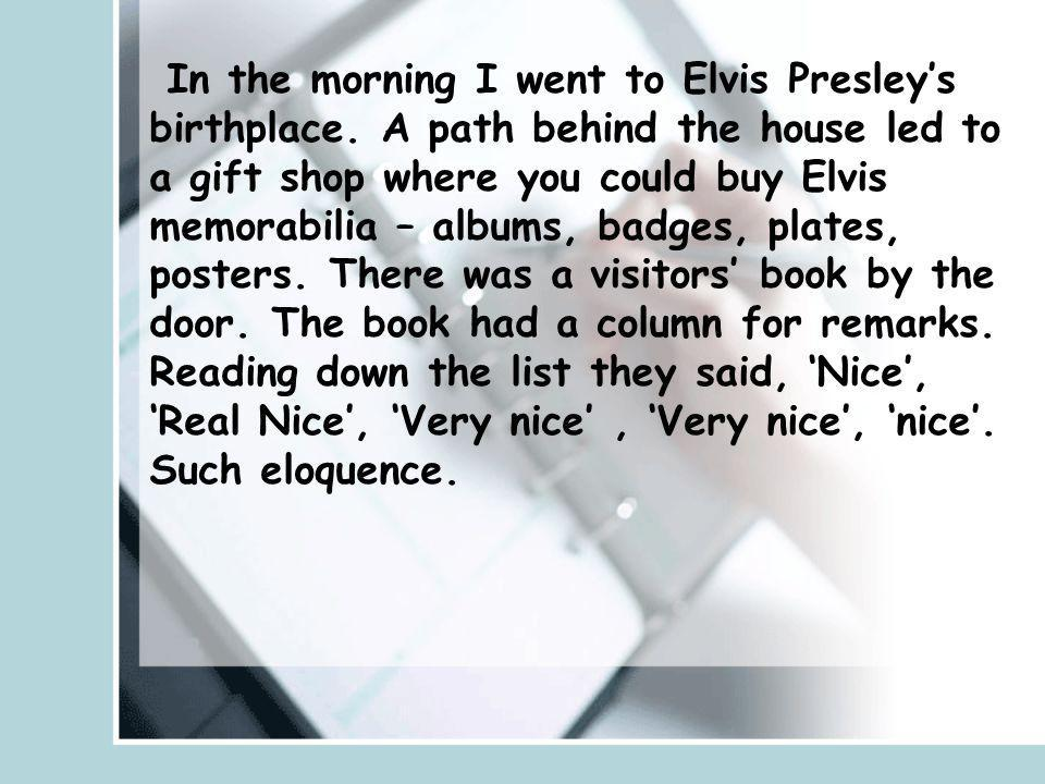 In the morning I went to Elvis Presleys birthplace. A path behind the house led to a gift shop where you could buy Elvis memorabilia – albums, badges,