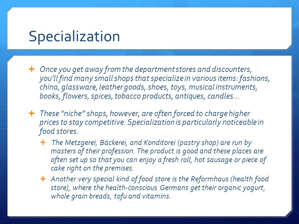 Specialization Once you get away from the department stores and discounters, youll find many small shops that specialize in various items: fashions, china, glassware, leather goods, shoes, toys, musical instruments, books, flowers, spices, tobacco products, antiques, candles… These niche shops, however, are often forced to charge higher prices to stay competitive.