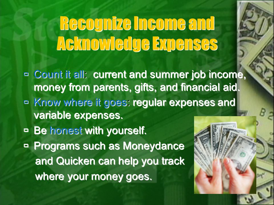Recognize Income and Acknowledge Expenses Count it all: current and summer job income, money from parents, gifts, and financial aid.