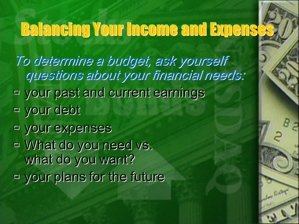 Balancing Your Income and Expenses To determine a budget, ask yourself questions about your financial needs: your past and current earnings your debt