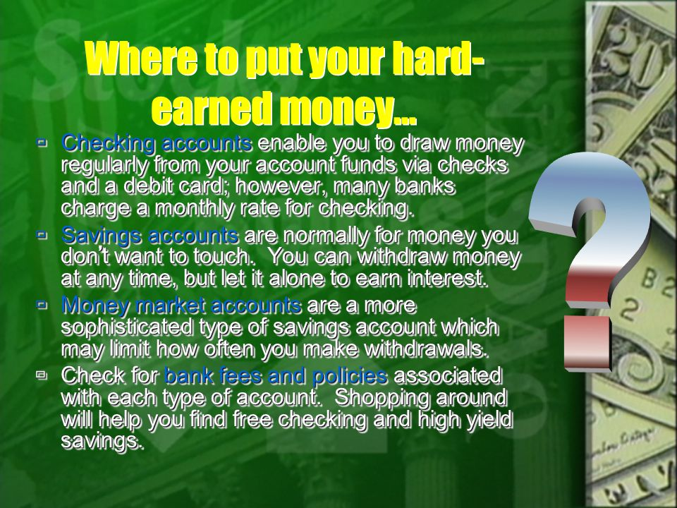 Where to put your hard- earned money… Checking accounts enable you to draw money regularly from your account funds via checks and a debit card; however, many banks charge a monthly rate for checking.
