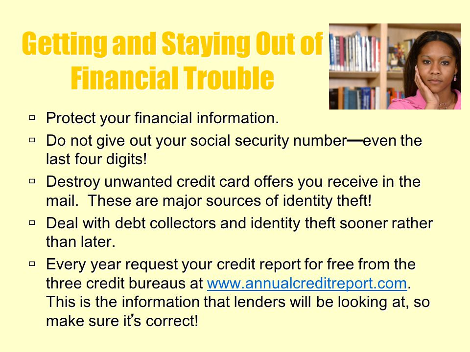 Getting and Staying Out of Financial Trouble Protect your financial information. Do not give out your social security number even the last four digits