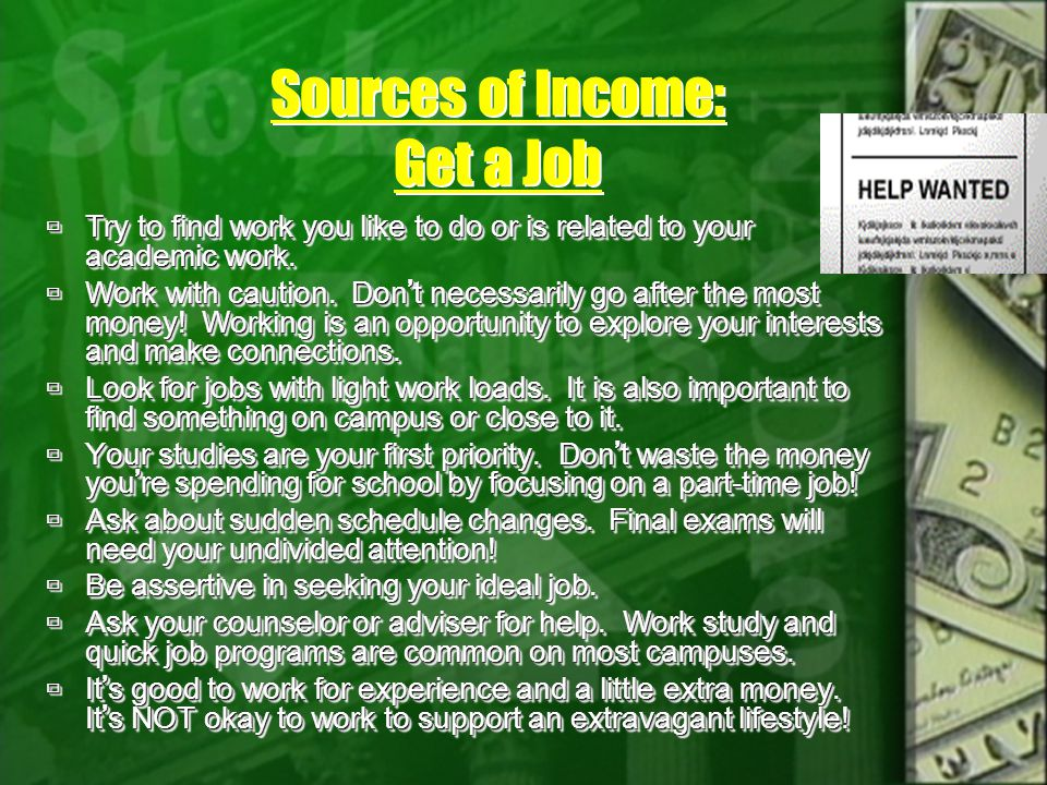 Sources of Income: Get a Job Try to find work you like to do or is related to your academic work. Try to find work you like to do or is related to you