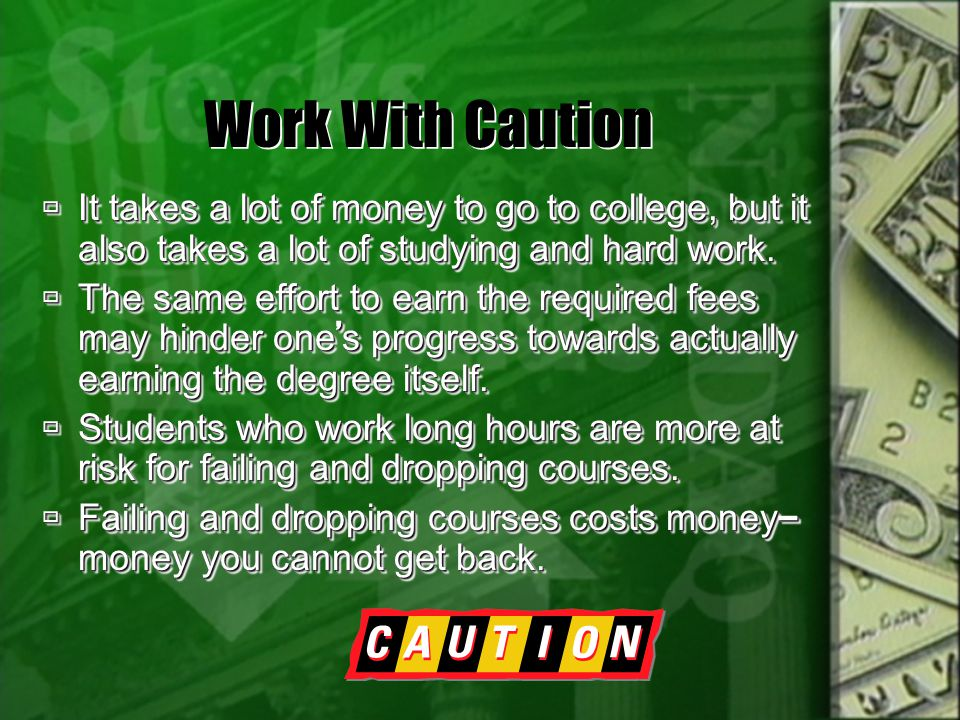 Work With Caution It takes a lot of money to go to college, but it also takes a lot of studying and hard work. It takes a lot of money to go to colleg