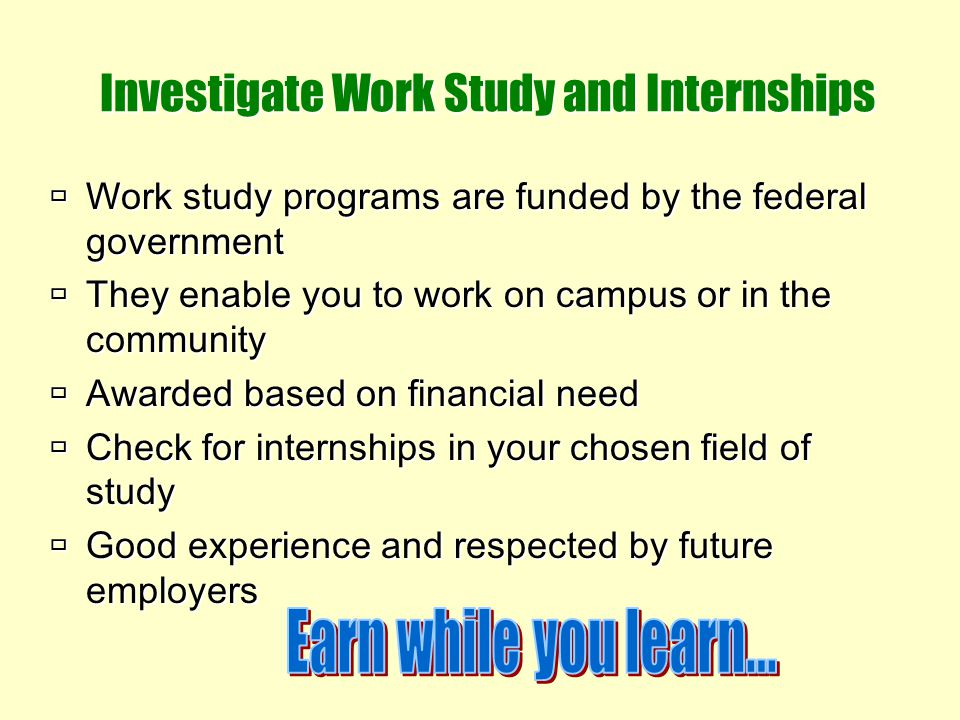 Investigate Work Study and Internships Work study programs are funded by the federal government They enable you to work on campus or in the community
