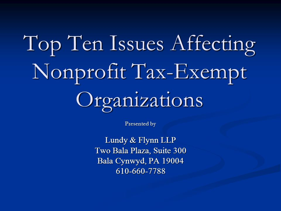 Top Ten Issues Affecting Nonprofit Tax-Exempt Organizations Presented by Lundy & Flynn LLP Two Bala Plaza, Suite 300 Bala Cynwyd, PA 19004 610-660-7788