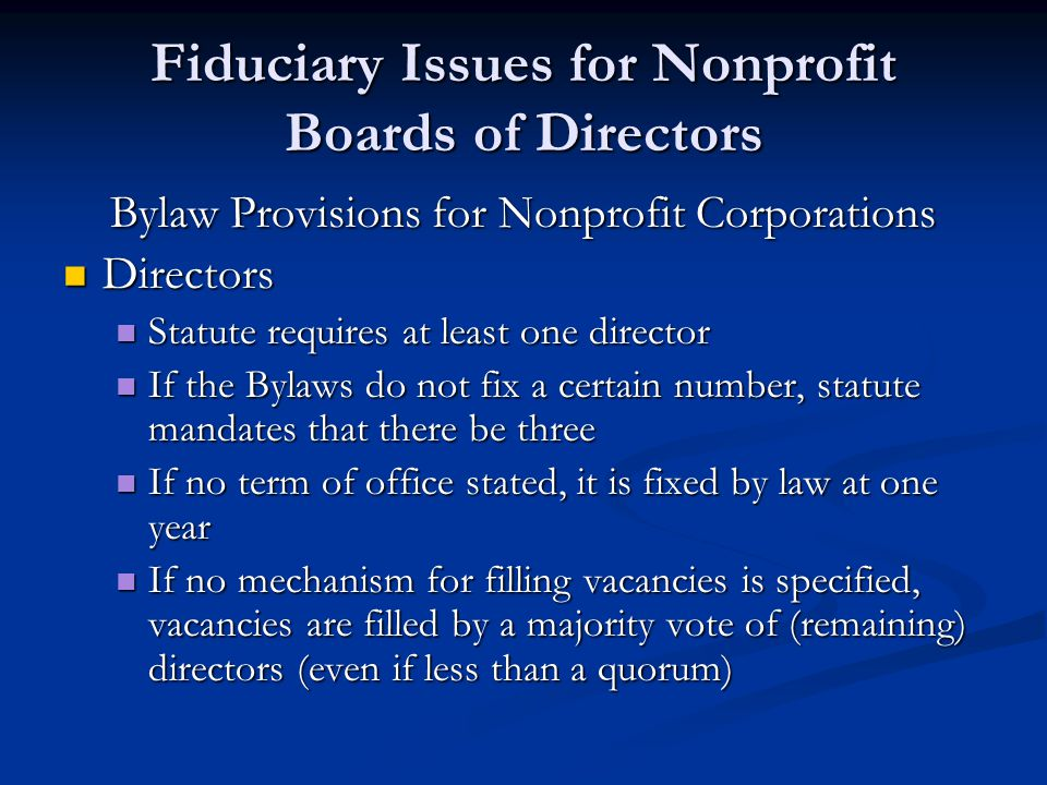 Fiduciary Issues for Nonprofit Boards of Directors Bylaw Provisions for Nonprofit Corporations Directors Directors Statute requires at least one director Statute requires at least one director If the Bylaws do not fix a certain number, statute mandates that there be three If the Bylaws do not fix a certain number, statute mandates that there be three If no term of office stated, it is fixed by law at one year If no term of office stated, it is fixed by law at one year If no mechanism for filling vacancies is specified, vacancies are filled by a majority vote of (remaining) directors (even if less than a quorum) If no mechanism for filling vacancies is specified, vacancies are filled by a majority vote of (remaining) directors (even if less than a quorum)