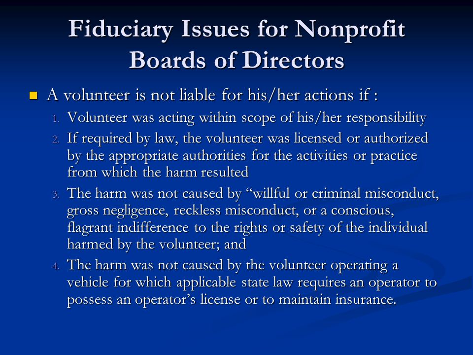 Fiduciary Issues for Nonprofit Boards of Directors A volunteer is not liable for his/her actions if : A volunteer is not liable for his/her actions if : 1.