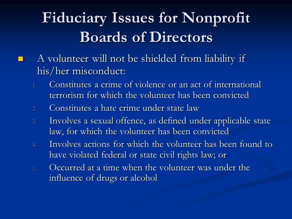 Fiduciary Issues for Nonprofit Boards of Directors A volunteer will not be shielded from liability if his/her misconduct: A volunteer will not be shielded from liability if his/her misconduct: 1.