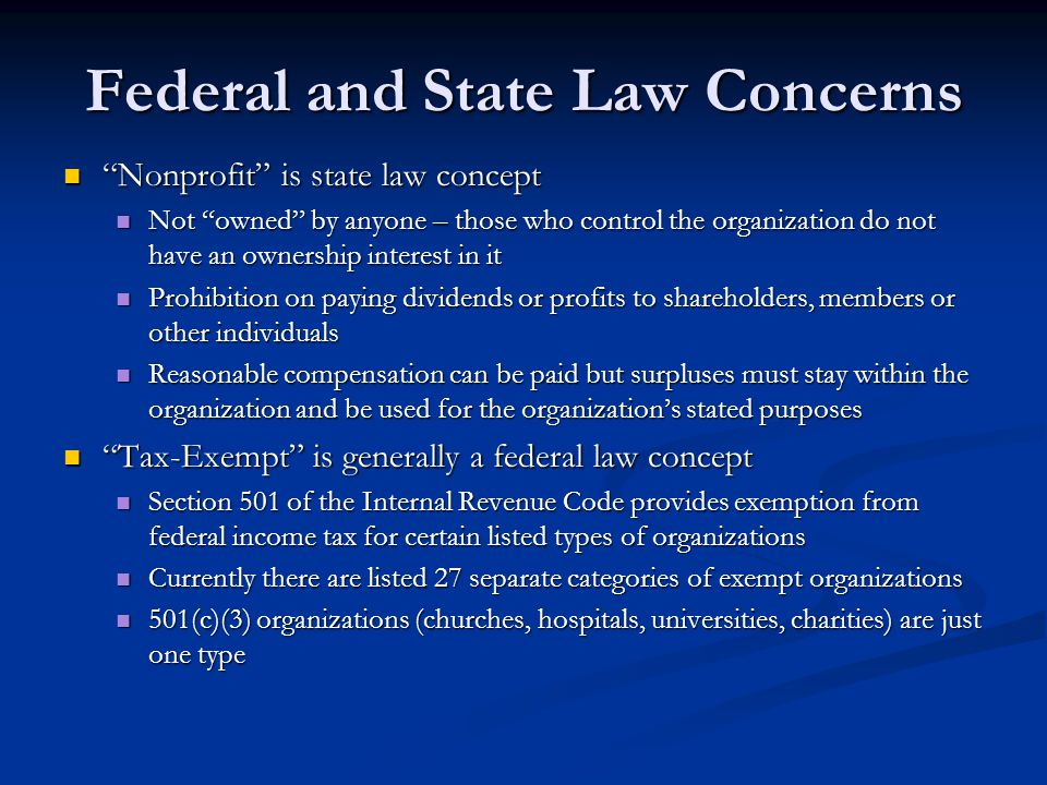 Federal and State Law Concerns Nonprofit is state law concept Nonprofit is state law concept Not owned by anyone – those who control the organization do not have an ownership interest in it Not owned by anyone – those who control the organization do not have an ownership interest in it Prohibition on paying dividends or profits to shareholders, members or other individuals Prohibition on paying dividends or profits to shareholders, members or other individuals Reasonable compensation can be paid but surpluses must stay within the organization and be used for the organizations stated purposes Reasonable compensation can be paid but surpluses must stay within the organization and be used for the organizations stated purposes Tax-Exempt is generally a federal law concept Tax-Exempt is generally a federal law concept Section 501 of the Internal Revenue Code provides exemption from federal income tax for certain listed types of organizations Section 501 of the Internal Revenue Code provides exemption from federal income tax for certain listed types of organizations Currently there are listed 27 separate categories of exempt organizations Currently there are listed 27 separate categories of exempt organizations 501(c)(3) organizations (churches, hospitals, universities, charities) are just one type 501(c)(3) organizations (churches, hospitals, universities, charities) are just one type