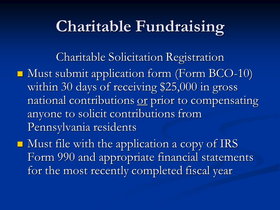 Charitable Fundraising Charitable Solicitation Registration Must submit application form (Form BCO-10) within 30 days of receiving $25,000 in gross national contributions or prior to compensating anyone to solicit contributions from Pennsylvania residents Must submit application form (Form BCO-10) within 30 days of receiving $25,000 in gross national contributions or prior to compensating anyone to solicit contributions from Pennsylvania residents Must file with the application a copy of IRS Form 990 and appropriate financial statements for the most recently completed fiscal year Must file with the application a copy of IRS Form 990 and appropriate financial statements for the most recently completed fiscal year