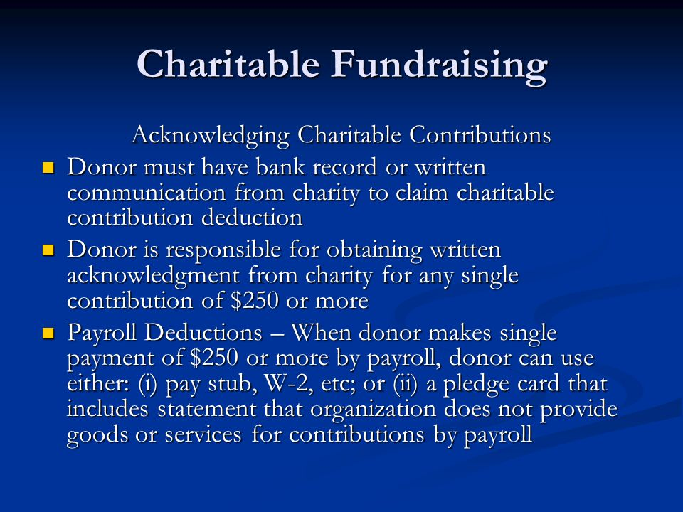 Charitable Fundraising Acknowledging Charitable Contributions Donor must have bank record or written communication from charity to claim charitable contribution deduction Donor must have bank record or written communication from charity to claim charitable contribution deduction Donor is responsible for obtaining written acknowledgment from charity for any single contribution of $250 or more Donor is responsible for obtaining written acknowledgment from charity for any single contribution of $250 or more Payroll Deductions – When donor makes single payment of $250 or more by payroll, donor can use either: (i) pay stub, W-2, etc; or (ii) a pledge card that includes statement that organization does not provide goods or services for contributions by payroll Payroll Deductions – When donor makes single payment of $250 or more by payroll, donor can use either: (i) pay stub, W-2, etc; or (ii) a pledge card that includes statement that organization does not provide goods or services for contributions by payroll