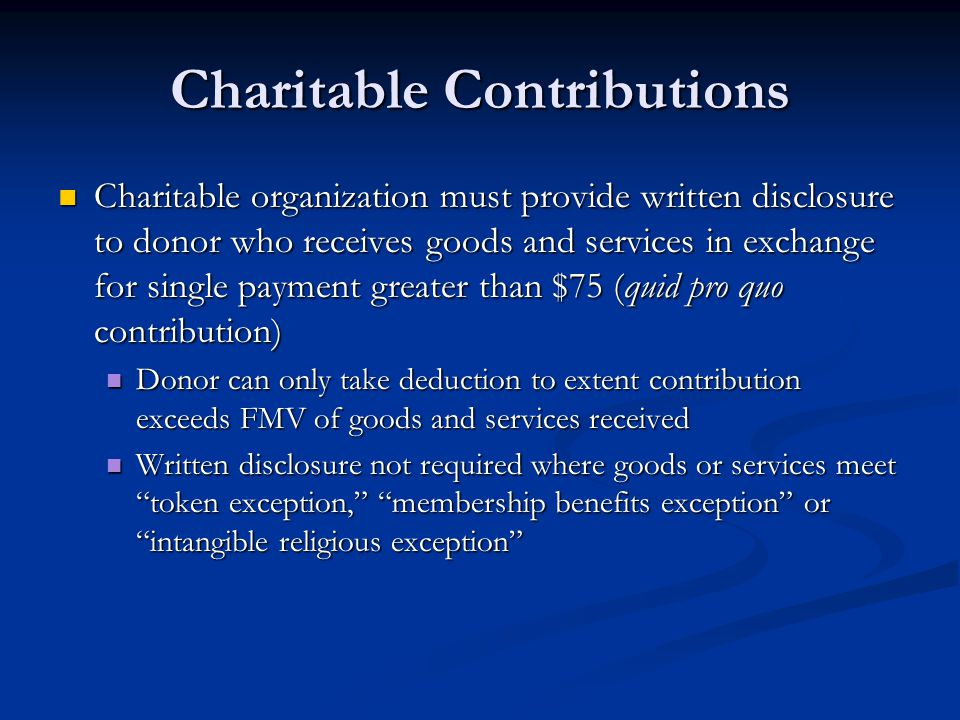 Charitable Contributions Charitable organization must provide written disclosure to donor who receives goods and services in exchange for single payment greater than $75 (quid pro quo contribution) Charitable organization must provide written disclosure to donor who receives goods and services in exchange for single payment greater than $75 (quid pro quo contribution) Donor can only take deduction to extent contribution exceeds FMV of goods and services received Donor can only take deduction to extent contribution exceeds FMV of goods and services received Written disclosure not required where goods or services meet token exception, membership benefits exception or intangible religious exception Written disclosure not required where goods or services meet token exception, membership benefits exception or intangible religious exception