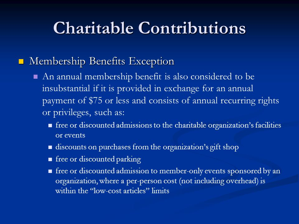 Charitable Contributions Membership Benefits Exception Membership Benefits Exception An annual membership benefit is also considered to be insubstantial if it is provided in exchange for an annual payment of $75 or less and consists of annual recurring rights or privileges, such as: free or discounted admissions to the charitable organizations facilities or events discounts on purchases from the organizations gift shop free or discounted parking free or discounted admission to member-only events sponsored by an organization, where a per-person cost (not including overhead) is within the low-cost articles limits