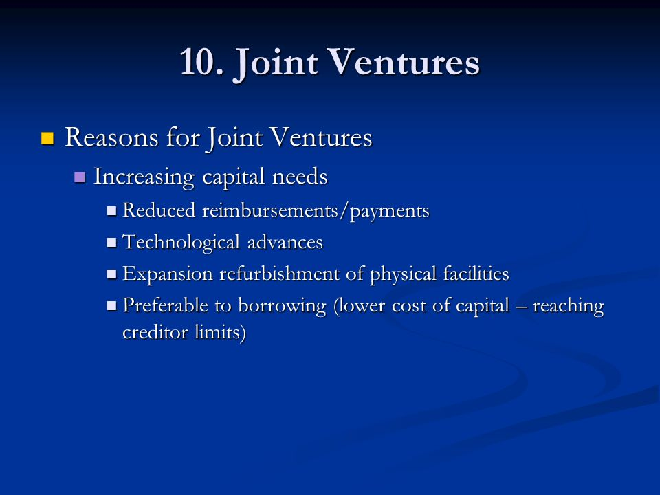 10. Joint Ventures Reasons for Joint Ventures Reasons for Joint Ventures Increasing capital needs Increasing capital needs Reduced reimbursements/paym