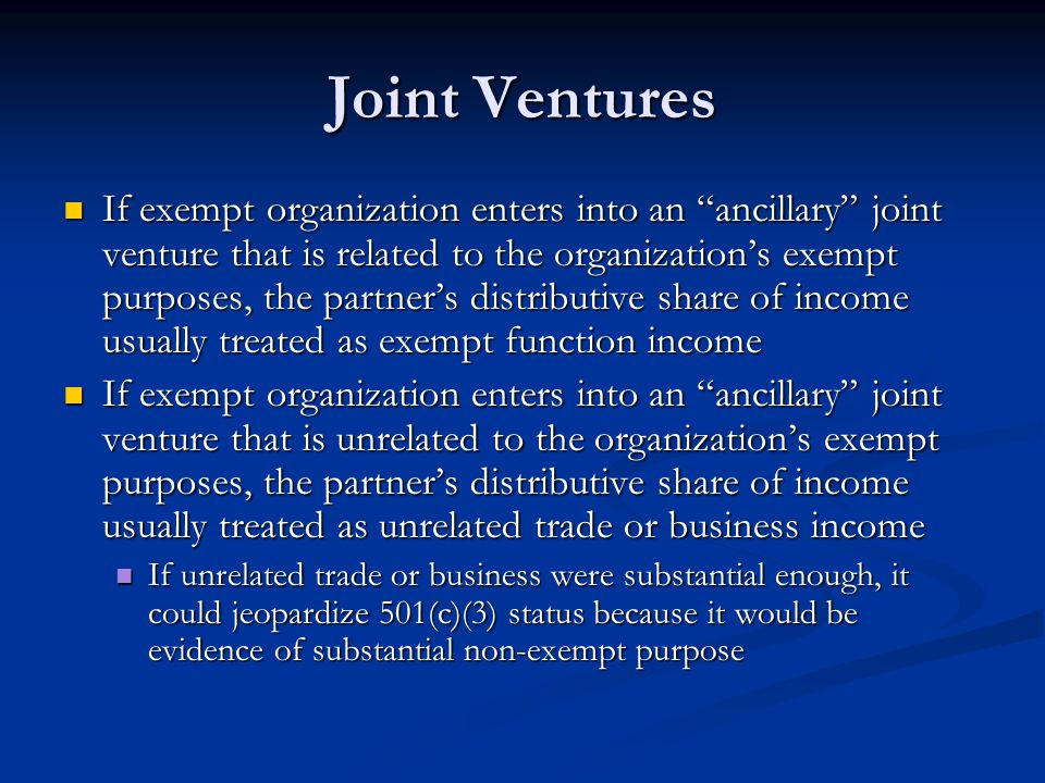 Joint Ventures If exempt organization enters into an ancillary joint venture that is related to the organizations exempt purposes, the partners distributive share of income usually treated as exempt function income If exempt organization enters into an ancillary joint venture that is related to the organizations exempt purposes, the partners distributive share of income usually treated as exempt function income If exempt organization enters into an ancillary joint venture that is unrelated to the organizations exempt purposes, the partners distributive share of income usually treated as unrelated trade or business income If exempt organization enters into an ancillary joint venture that is unrelated to the organizations exempt purposes, the partners distributive share of income usually treated as unrelated trade or business income If unrelated trade or business were substantial enough, it could jeopardize 501(c)(3) status because it would be evidence of substantial non-exempt purpose If unrelated trade or business were substantial enough, it could jeopardize 501(c)(3) status because it would be evidence of substantial non-exempt purpose