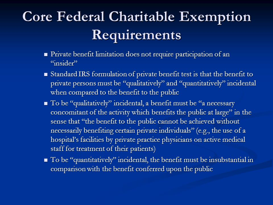 Core Federal Charitable Exemption Requirements Private benefit limitation does not require participation of an insider Private benefit limitation does not require participation of an insider Standard IRS formulation of private benefit test is that the benefit to private persons must be qualitatively and quantitatively incidental when compared to the benefit to the public Standard IRS formulation of private benefit test is that the benefit to private persons must be qualitatively and quantitatively incidental when compared to the benefit to the public To be qualitatively incidental, a benefit must be a necessary concomitant of the activity which benefits the public at large in the sense that the benefit to the public cannot be achieved without necessarily benefiting certain private individuals (e.g., the use of a hospitals facilities by private practice physicians on active medical staff for treatment of their patients) To be qualitatively incidental, a benefit must be a necessary concomitant of the activity which benefits the public at large in the sense that the benefit to the public cannot be achieved without necessarily benefiting certain private individuals (e.g., the use of a hospitals facilities by private practice physicians on active medical staff for treatment of their patients) To be quantitatively incidental, the benefit must be insubstantial in comparison with the benefit conferred upon the public To be quantitatively incidental, the benefit must be insubstantial in comparison with the benefit conferred upon the public