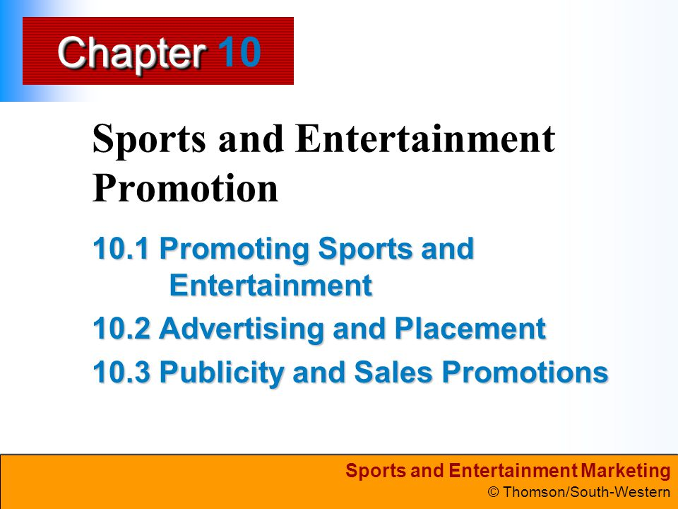 Sports and Entertainment Marketing © Thomson/South-Western Chapter 10 Slide 22 tagline (theme) a slogan that conveys the main message of the ad The Media print broadcast/cable Internet out-of-home in-home The Theme
